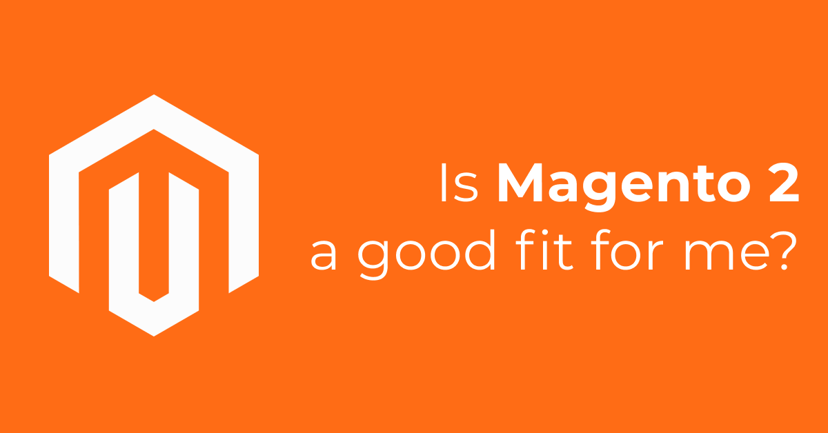 Is Magento 2 A Good Fit For Me (And What Else Is Out There)?
